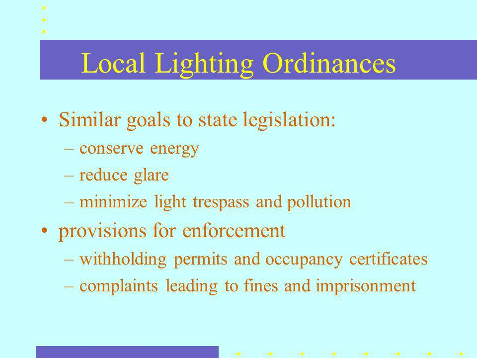 Local Lighting Ordinances Similar goals to state legislation: –conserve energy –reduce glare –minimize light trespass and pollution provisions for enforcement –withholding permits and occupancy certificates –complaints leading to fines and imprisonment