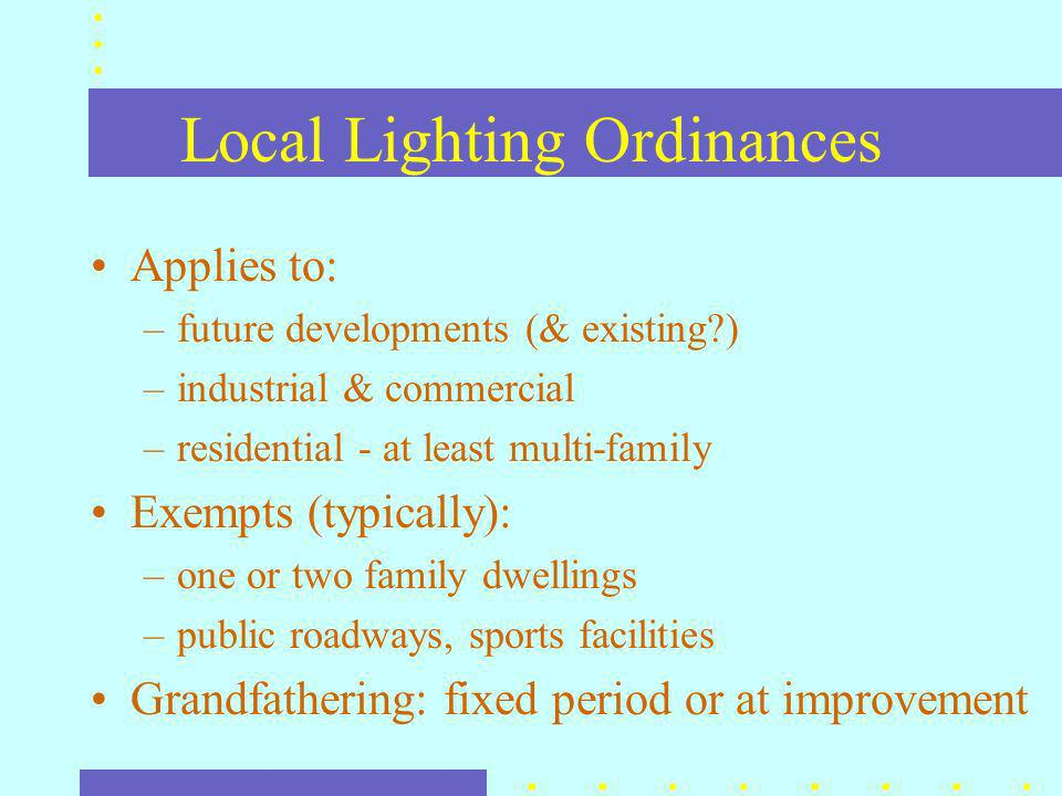 Local Lighting Ordinances Applies to: –future developments (& existing ) –industrial & commercial –residential - at least multi-family Exempts (typically): –one or two family dwellings –public roadways, sports facilities Grandfathering: fixed period or at improvement