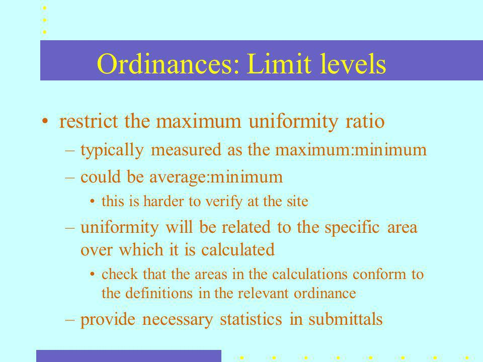 Ordinances: Limit levels restrict the maximum uniformity ratio –typically measured as the maximum:minimum –could be average:minimum this is harder to verify at the site –uniformity will be related to the specific area over which it is calculated check that the areas in the calculations conform to the definitions in the relevant ordinance –provide necessary statistics in submittals