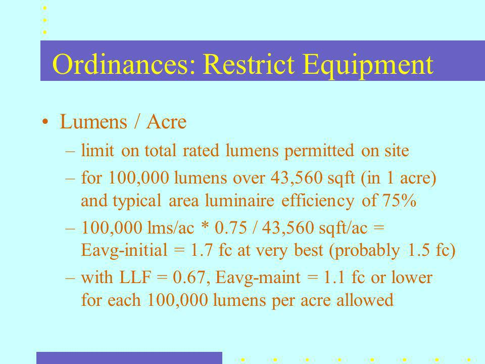 Ordinances: Restrict Equipment Lumens / Acre –limit on total rated lumens permitted on site –for 100,000 lumens over 43,560 sqft (in 1 acre) and typical area luminaire efficiency of 75% –100,000 lms/ac * 0.75 / 43,560 sqft/ac = Eavg-initial = 1.7 fc at very best (probably 1.5 fc) –with LLF = 0.67, Eavg-maint = 1.1 fc or lower for each 100,000 lumens per acre allowed