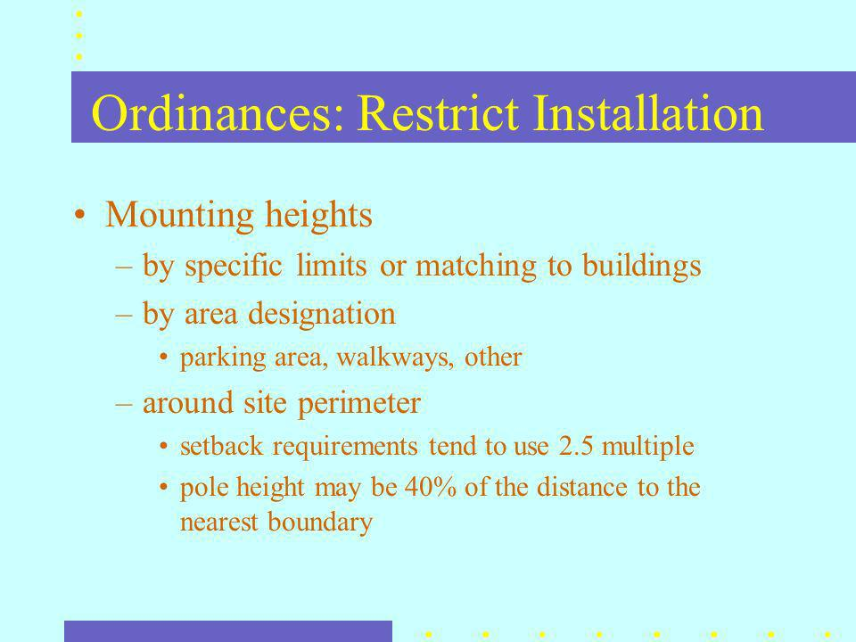 Ordinances: Restrict Installation Mounting heights –by specific limits or matching to buildings –by area designation parking area, walkways, other –around site perimeter setback requirements tend to use 2.5 multiple pole height may be 40% of the distance to the nearest boundary