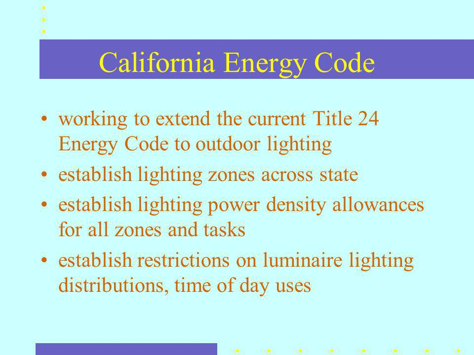 California Energy Code working to extend the current Title 24 Energy Code to outdoor lighting establish lighting zones across state establish lighting power density allowances for all zones and tasks establish restrictions on luminaire lighting distributions, time of day uses