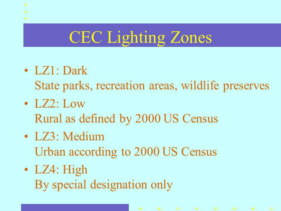 CEC Lighting Zones LZ1: Dark State parks, recreation areas, wildlife preserves LZ2: Low Rural as defined by 2000 US Census LZ3: Medium Urban according to 2000 US Census LZ4: High By special designation only