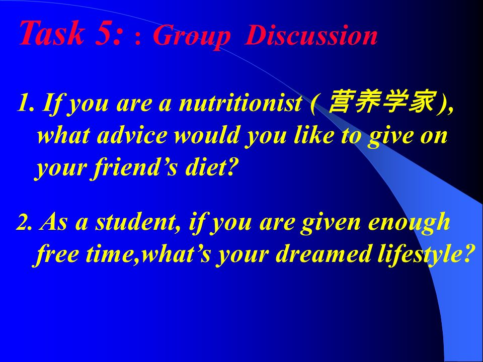 Task 5: : Group Discussion 1. If you are a nutritionist ( ), what advice would you like to give on your friends diet? 2. As a student, if you are give