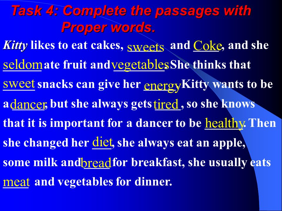 Task 4: Complete the passages with Proper words. Proper words. Kitty Kitty likes to eat cakes, _____ and ____, and she ______ ate fruit and ________.
