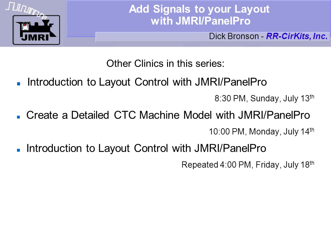 Add Signals to your Layout with JMRI/PanelPro Other Clinics in this series: Introduction to Layout Control with JMRI/PanelPro 8:30 PM, Sunday, July 13