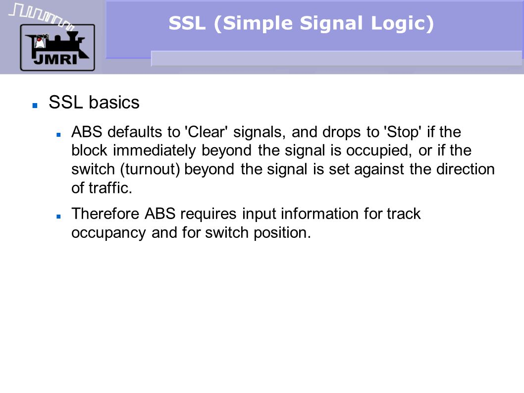 SSL (Simple Signal Logic) SSL basics ABS defaults to Clear signals, and drops to Stop if the block immediately beyond the signal is occupied, or if the switch (turnout) beyond the signal is set against the direction of traffic.