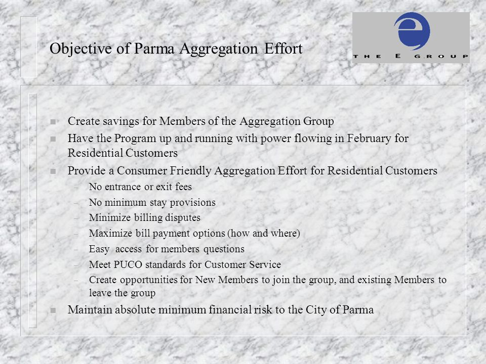 Objective of Parma Aggregation Effort n Create savings for Members of the Aggregation Group n Have the Program up and running with power flowing in February for Residential Customers n Provide a Consumer Friendly Aggregation Effort for Residential Customers – No entrance or exit fees – No minimum stay provisions – Minimize billing disputes – Maximize bill payment options (how and where) – Easy access for members questions – Meet PUCO standards for Customer Service – Create opportunities for New Members to join the group, and existing Members to leave the group n Maintain absolute minimum financial risk to the City of Parma