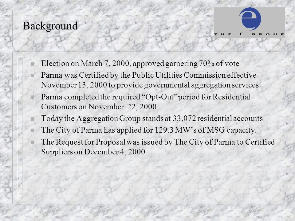 Background n Election on March 7, 2000, approved garnering 70% of vote n Parma was Certified by the Public Utilities Commission effective November 13,