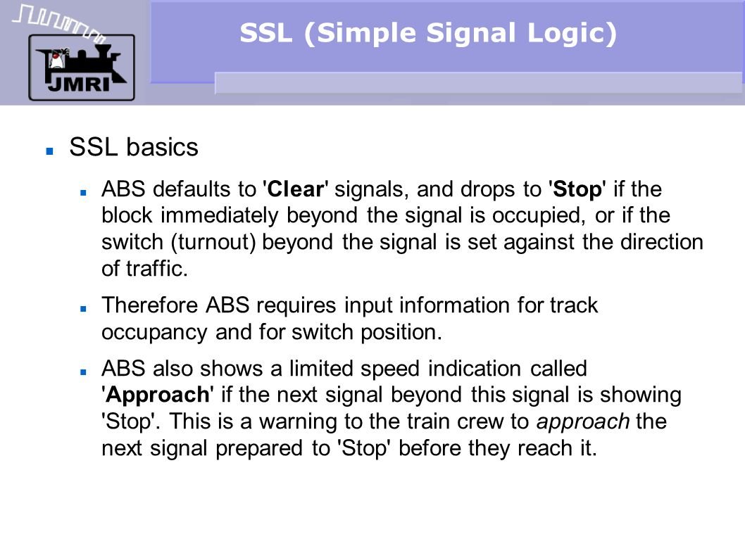 SSL (Simple Signal Logic) SSL basics ABS defaults to 'Clear' signals, and drops to 'Stop' if the block immediately beyond the signal is occupied, or i