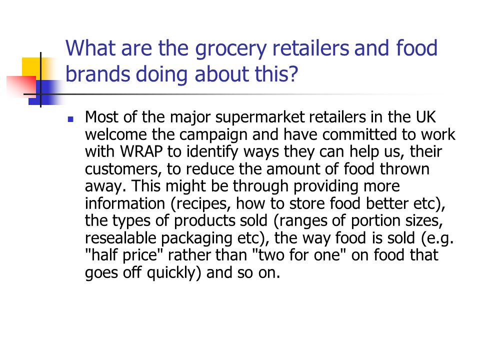 What are the grocery retailers and food brands doing about this? Most of the major supermarket retailers in the UK welcome the campaign and have commi