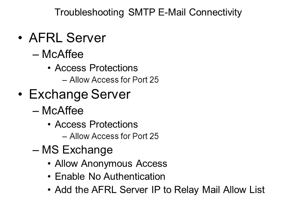 Troubleshooting SMTP E-Mail Connectivity AFRL Server –McAffee Access Protections –Allow Access for Port 25 Exchange Server –McAffee Access Protections