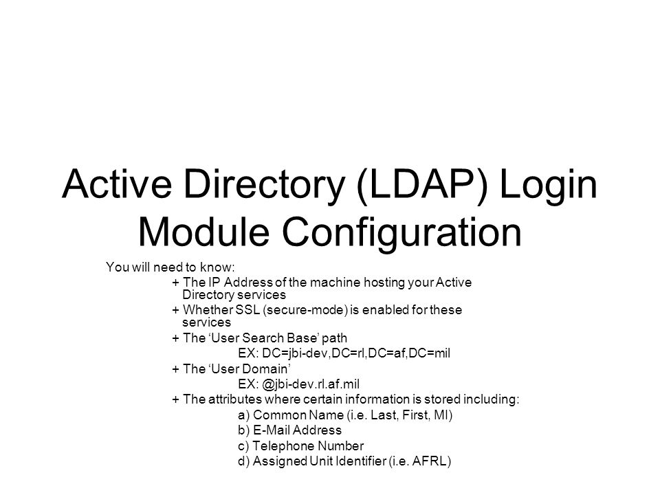 Active Directory (LDAP) Login Module Configuration You will need to know: + The IP Address of the machine hosting your Active Directory services + Whe