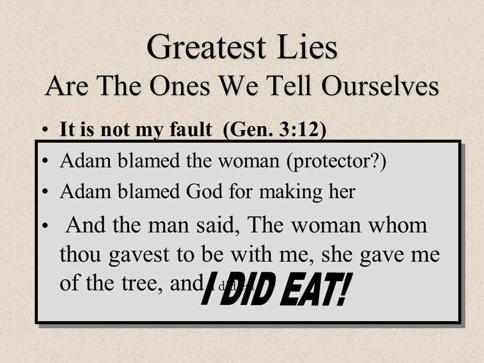 Greatest Lies Are The Ones We Tell Ourselves It is not my fault (Gen. 3:12) Adam blamed the woman (protector?) Adam blamed God for making her And the