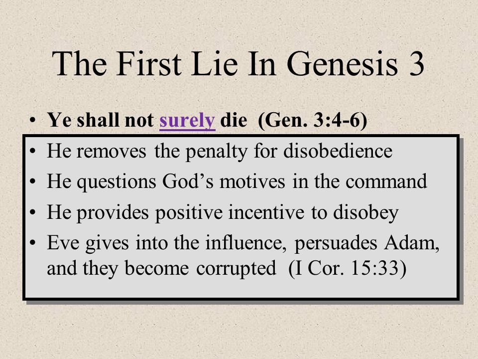 The First Lie In Genesis 3 Ye shall not surely die (Gen. 3:4-6) He removes the penalty for disobedience He questions Gods motives in the command He pr