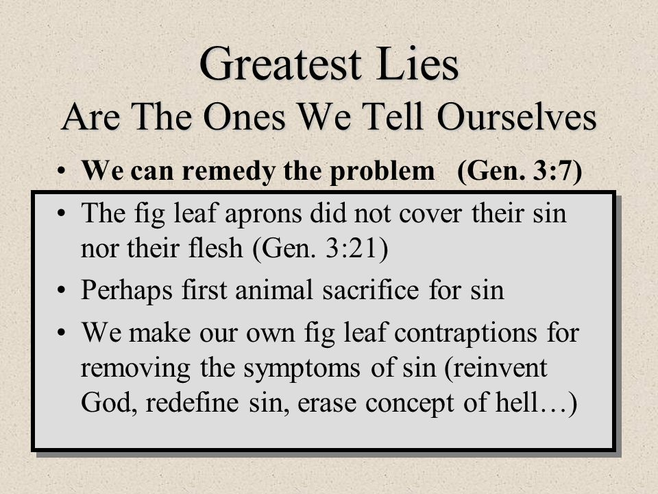 Greatest Lies Are The Ones We Tell Ourselves We can remedy the problem (Gen. 3:7) The fig leaf aprons did not cover their sin nor their flesh (Gen. 3: