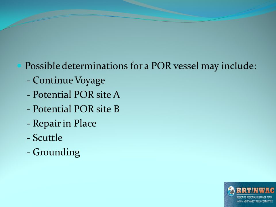 Possible determinations for a POR vessel may include: - Continue Voyage - Potential POR site A - Potential POR site B - Repair in Place - Scuttle - Grounding