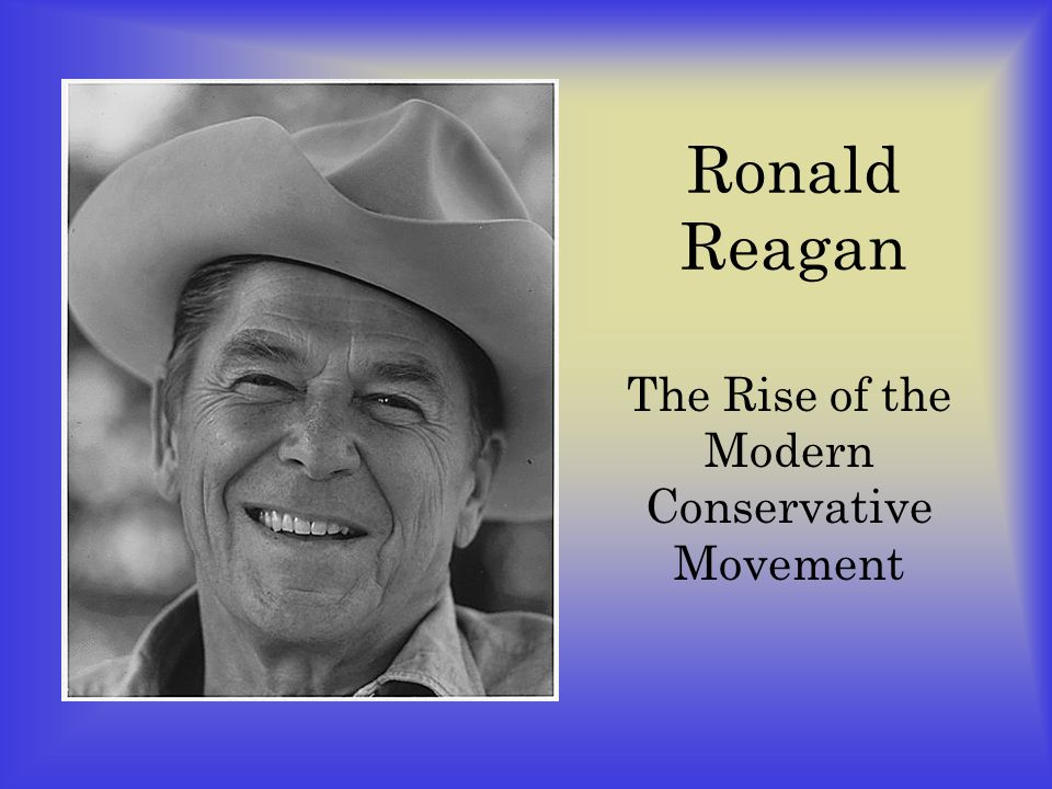 Ronald Reagan The Rise of the Modern Conservative Movement