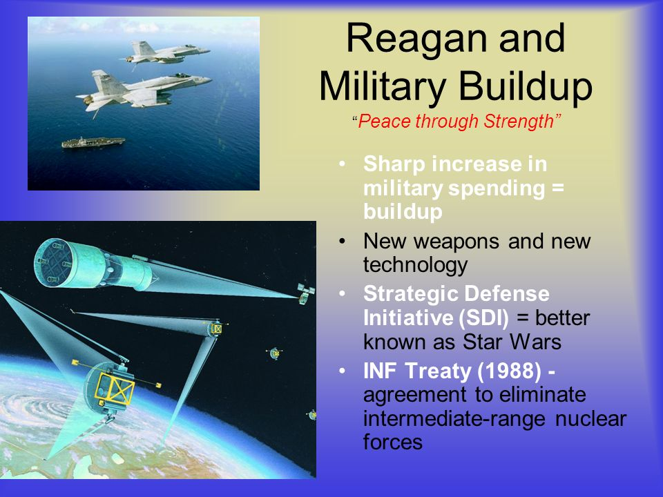 Reagan and Military Buildup Peace through Strength Sharp increase in military spending = buildup New weapons and new technology Strategic Defense Initiative (SDI) = better known as Star Wars INF Treaty (1988) - agreement to eliminate intermediate-range nuclear forces