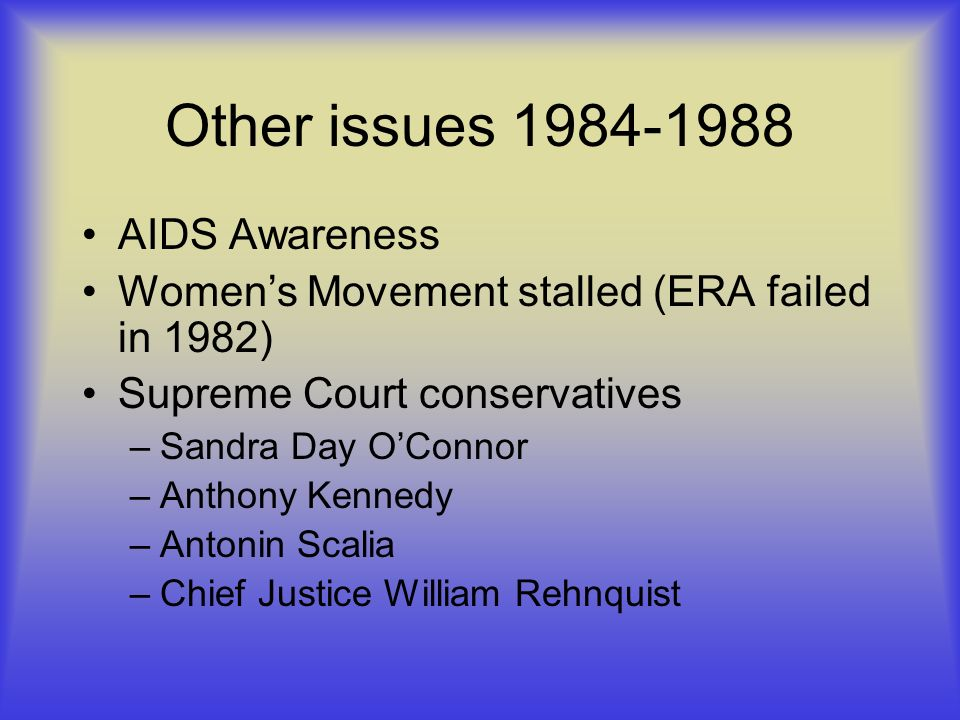 Other issues 1984-1988 AIDS Awareness Womens Movement stalled (ERA failed in 1982) Supreme Court conservatives –Sandra Day OConnor –Anthony Kennedy –Antonin Scalia –Chief Justice William Rehnquist