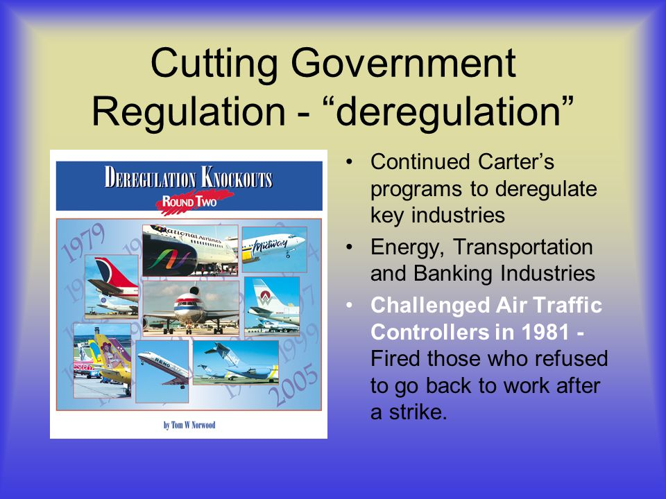 Cutting Government Regulation - deregulation Continued Carters programs to deregulate key industries Energy, Transportation and Banking Industries Challenged Air Traffic Controllers in 1981 - Fired those who refused to go back to work after a strike.