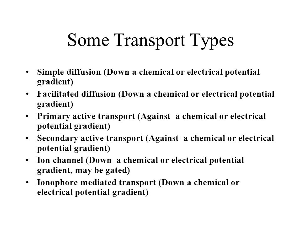 Some Transport Types Simple diffusion (Down a chemical or electrical potential gradient) Facilitated diffusion (Down a chemical or electrical potential gradient) Primary active transport (Against a chemical or electrical potential gradient) Secondary active transport (Against a chemical or electrical potential gradient) Ion channel (Down a chemical or electrical potential gradient, may be gated) Ionophore mediated transport (Down a chemical or electrical potential gradient)
