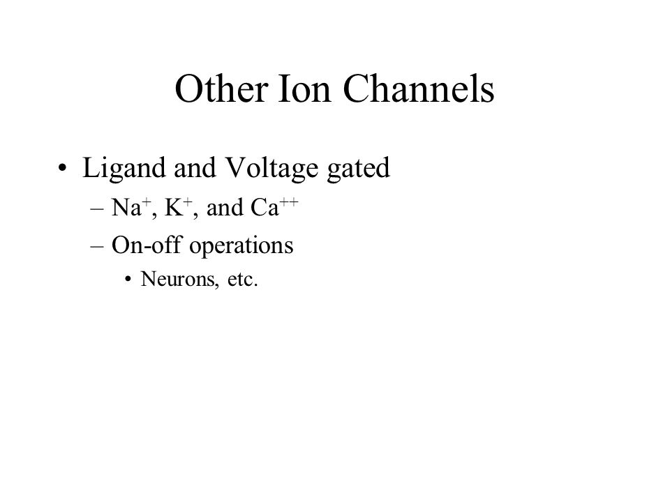 Other Ion Channels Ligand and Voltage gated –Na +, K +, and Ca ++ –On-off operations Neurons, etc.