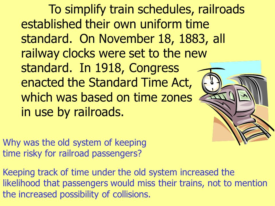 To simplify train schedules, railroads established their own uniform time standard. On November 18, 1883, all railway clocks were set to the new stand