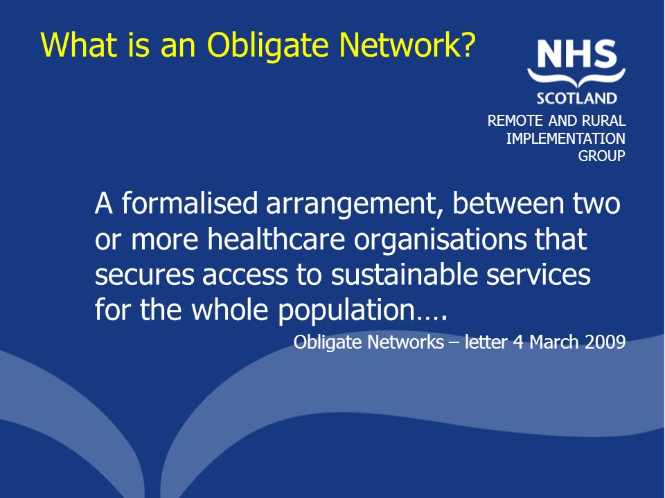 REMOTE AND RURAL IMPLEMENTATION GROUP Different Types of Obligate Network NHS Board RGH Primary Care Agreement to Adopt Obligate Network Approach Tertiary care ITU Sub-Speciality care Secondary Care Primary Care Obligatory Network 2 Clinical Decision Support & Visiting Services Obligatory Network 1 Clinical Decision Support Obligatory Network 3 Virtual Department