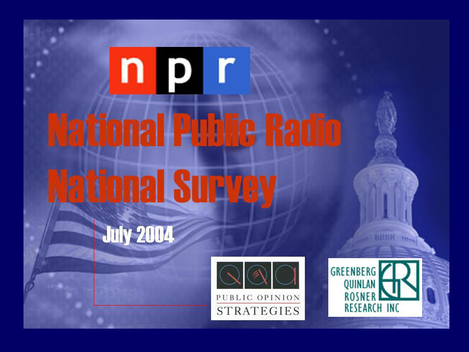 Methodology The reported results on public attitudes come from a national survey conducted by Public Opinion Strategies and Greenberg Quinlan Rosner Research for National Public Radio (NPR) July 18- 20, 2004.