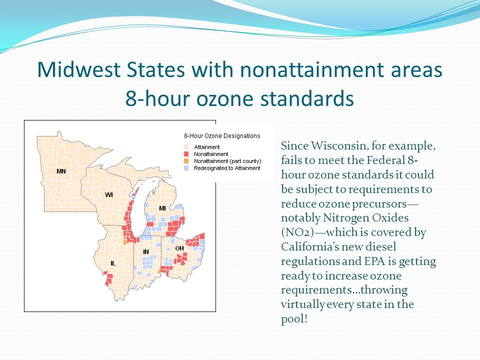 Midwest States with nonattainment areas 8-hour ozone standards Since Wisconsin, for example, fails to meet the Federal 8- hour ozone standards it could be subject to requirements to reduce ozone precursors notably Nitrogen Oxides (NO2)which is covered by Californias new diesel regulations and EPA is getting ready to increase ozone requirements…throwing virtually every state in the pool!