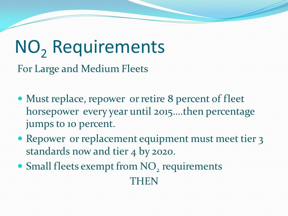 NO 2 Requirements For Large and Medium Fleets Must replace, repower or retire 8 percent of fleet horsepower every year until 2015….then percentage jumps to 10 percent.