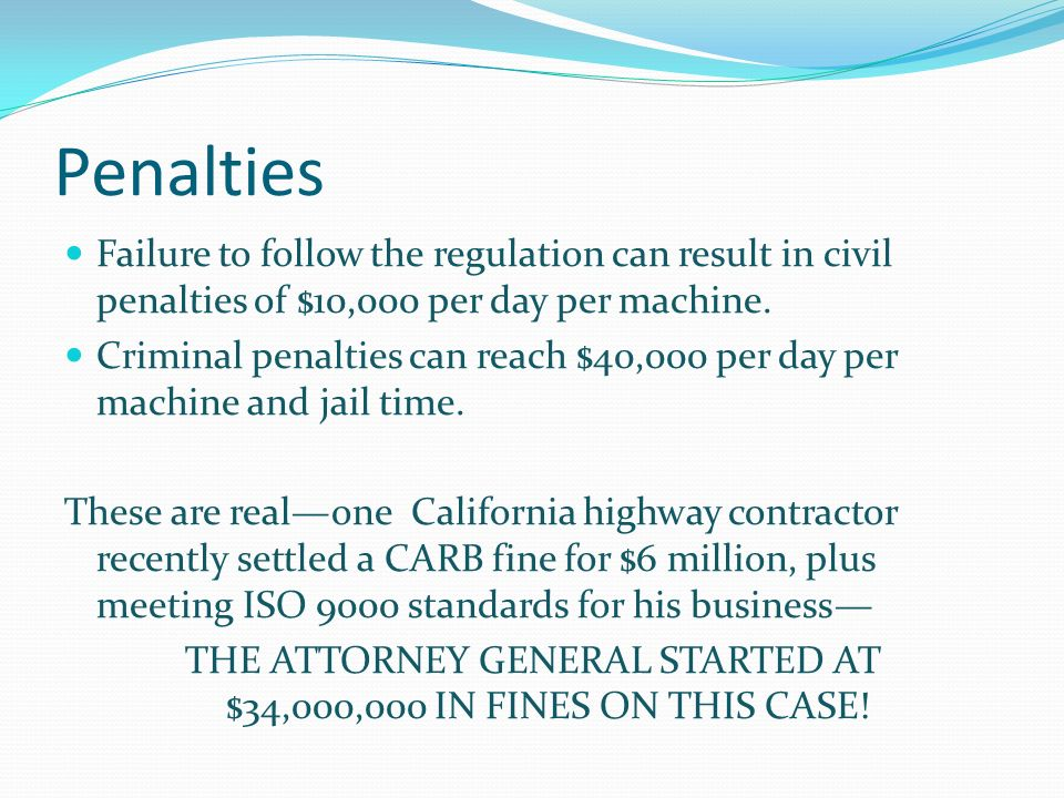 Penalties Failure to follow the regulation can result in civil penalties of $10,000 per day per machine.
