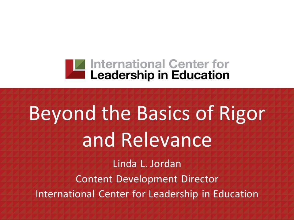 Beyond the Basics of Rigor and Relevance Linda L. Jordan Content Development Director International Center for Leadership in Education