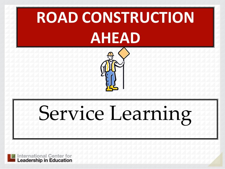 ROAD CONSTRUCTION AHEAD Service Learning