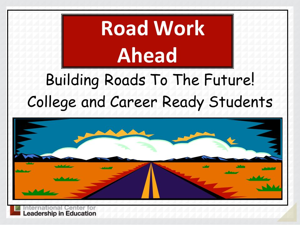 Road Work Ahead Building Roads To The Future ! College and Career Ready Students