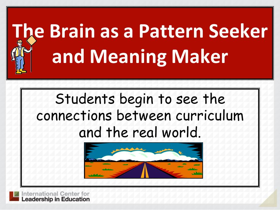 The Brain as a Pattern Seeker and Meaning Maker Students begin to see the connections between curriculum and the real world.