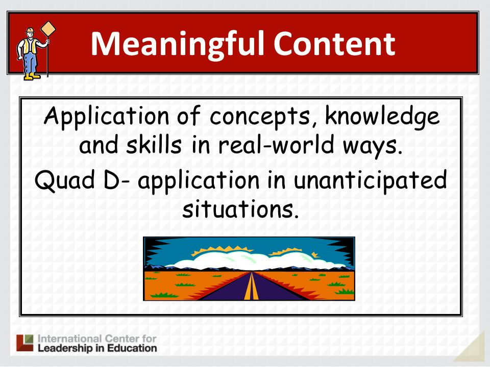 Meaningful Content Application of concepts, knowledge and skills in real-world ways. Quad D- application in unanticipated situations.