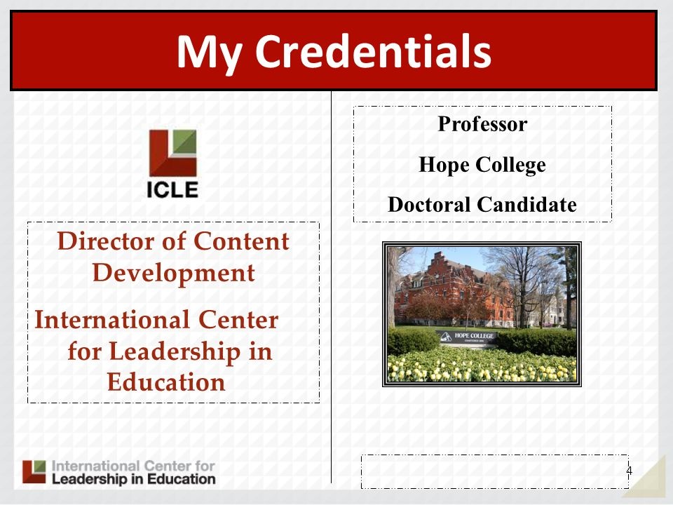 My Credentials Professor Hope College Doctoral Candidate Director of Content Development International Center for Leadership in Education 4