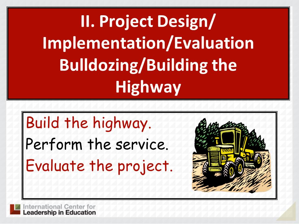 II. Project Design/ Implementation/Evaluation Bulldozing/Building the Highway Build the highway. Perform the service. Evaluate the project.