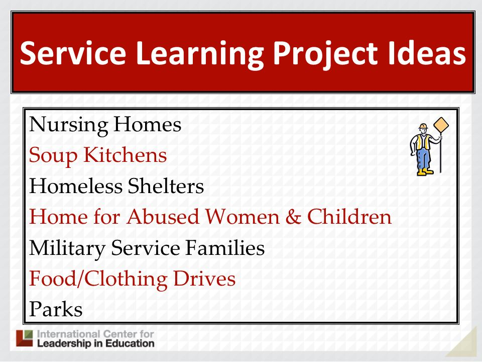 Service Learning Project Ideas Nursing Homes Soup Kitchens Homeless Shelters Home for Abused Women & Children Military Service Families Food/Clothing