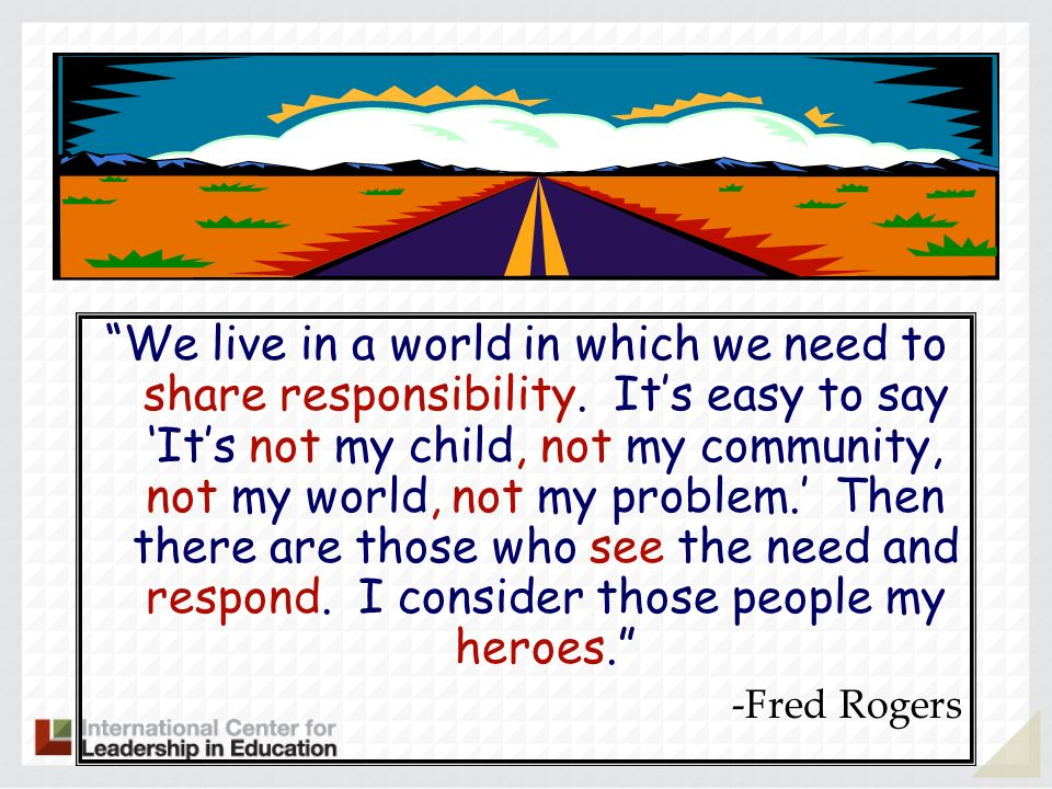Quote: We live in a world in which we need to share responsibility. Its easy to say Its not my child, not my community, not my world, not my problem.