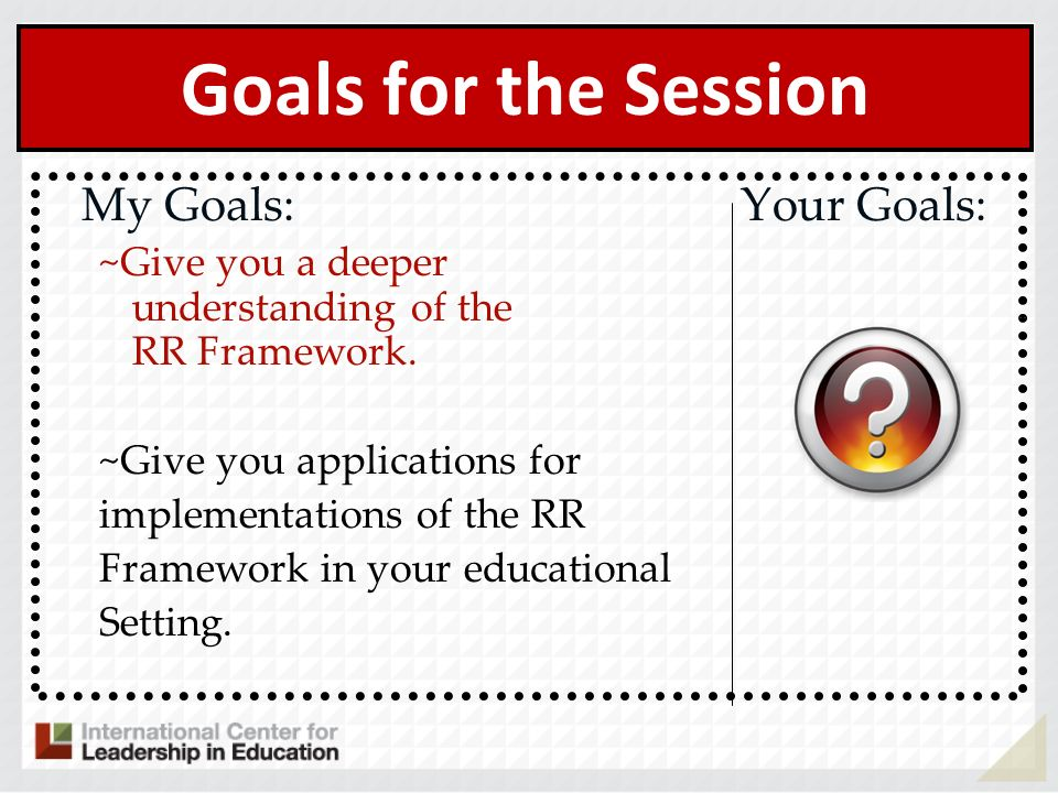 Goals for the Session My Goals: Your Goals: ~Give you a deeper understanding of the RR Framework. ~Give you applications for implementations of the RR