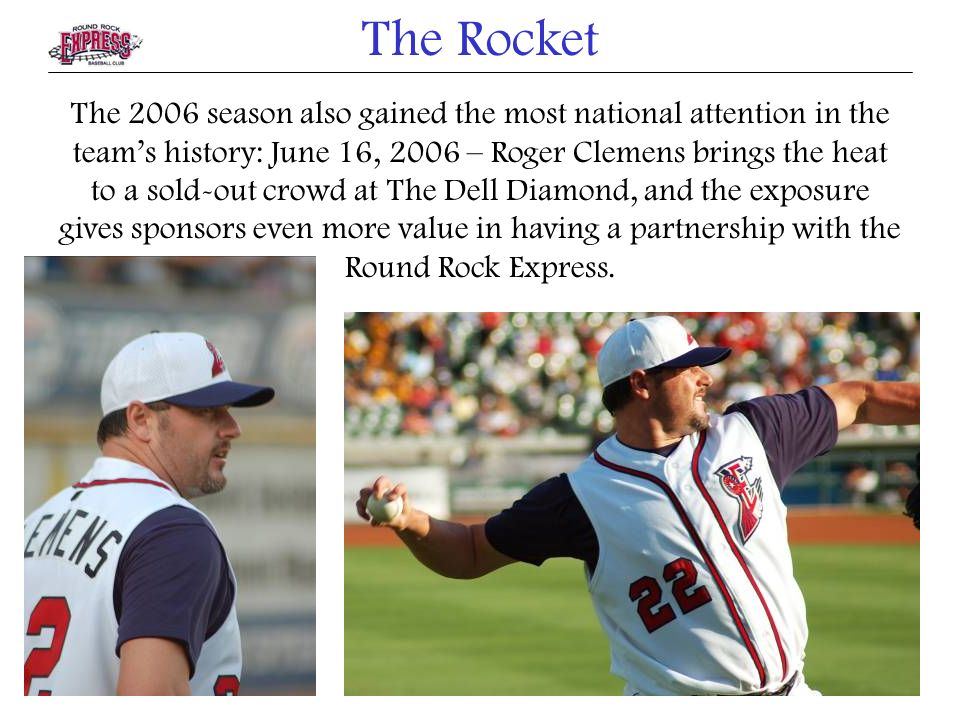 The 2006 season also gained the most national attention in the teams history: June 16, 2006 – Roger Clemens brings the heat to a sold-out crowd at The Dell Diamond, and the exposure gives sponsors even more value in having a partnership with the Round Rock Express.