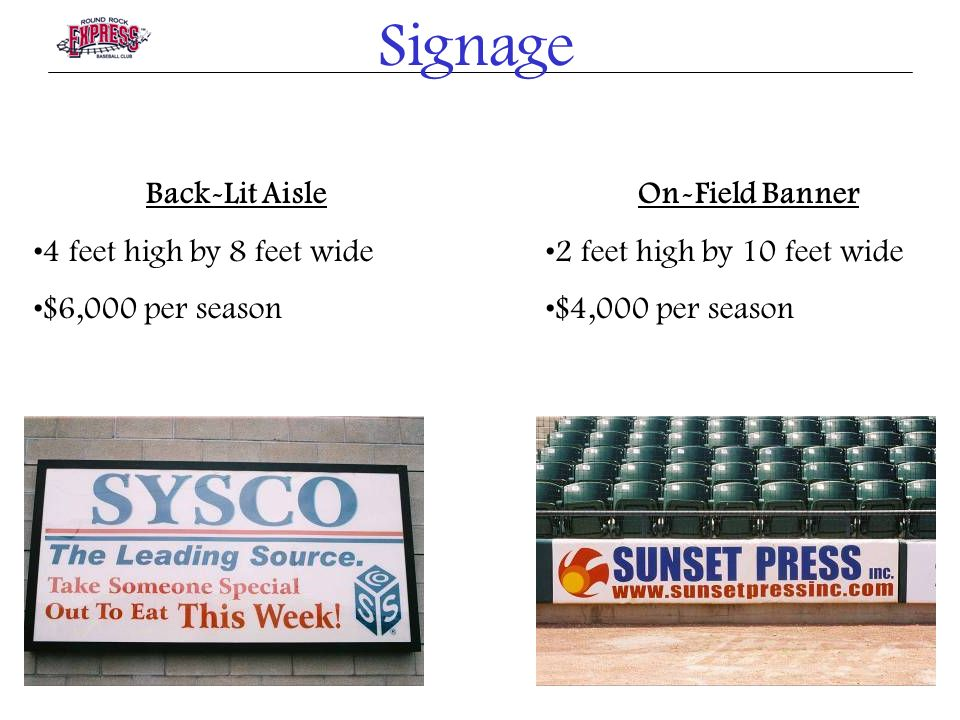 Signage Back-Lit Aisle 4 feet high by 8 feet wide $6,000 per season On-Field Banner 2 feet high by 10 feet wide $4,000 per season