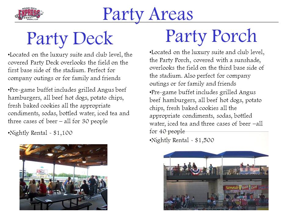 Party Deck Located on the luxury suite and club level, the covered Party Deck overlooks the field on the first base side of the stadium.