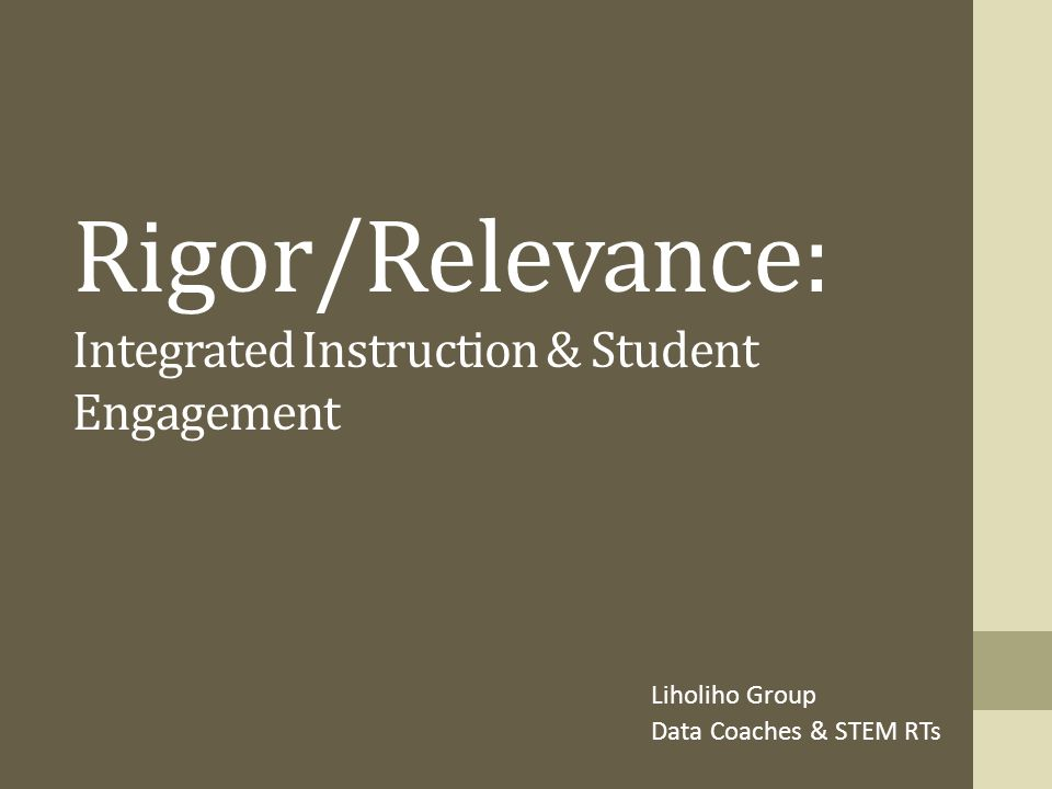 Rigor/Relevance: Integrated Instruction & Student Engagement Liholiho Group Data Coaches & STEM RTs