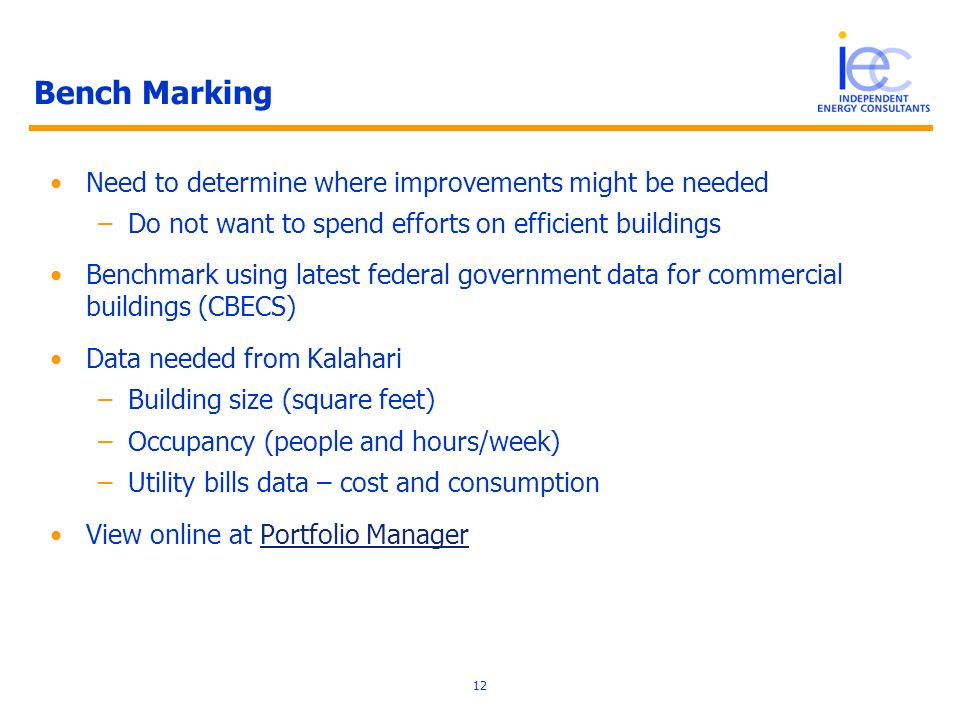 12 Bench Marking Need to determine where improvements might be needed –Do not want to spend efforts on efficient buildings Benchmark using latest federal government data for commercial buildings (CBECS) Data needed from Kalahari –Building size (square feet) –Occupancy (people and hours/week) –Utility bills data – cost and consumption View online at Portfolio ManagerPortfolio Manager
