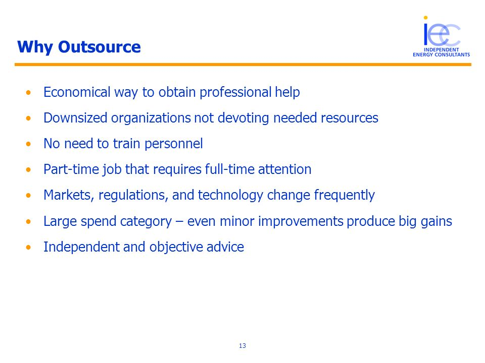 13 Why Outsource Economical way to obtain professional help Downsized organizations not devoting needed resources No need to train personnel Part-time job that requires full-time attention Markets, regulations, and technology change frequently Large spend category – even minor improvements produce big gains Independent and objective advice