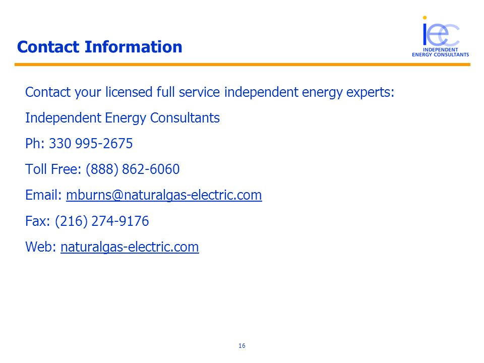 16 Contact Information Contact your licensed full service independent energy experts: Independent Energy Consultants Ph: 330 995-2675 Toll Free: (888) 862-6060 Email: mburns@naturalgas-electric.com Fax: (216) 274-9176 Web: naturalgas-electric.com